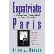 Expatriate Paris: A Cultural and Literary Guide to Paris of the 1920s, Paperback/Arlen J. Hansen