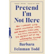 Pretend I'm Not Here: How I Worked with Three Newspaper Icons, One Powerful First Lady, and Still Managed to Dig Myself Out of the Washingto, Paperback