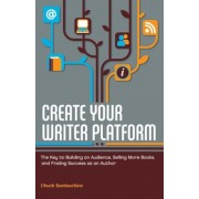 Create Your Writer Platform: The Key to Building an Audience, Selling More Books, and Finding Success as an Author, Paperback