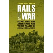 Rails of War: Supplying the Americans and Their Allies in China-Burma-India, Hardcover/Steven James Hantzis