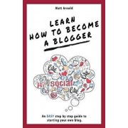 Learn how to become a blogger: An EASY step by step guide to starting your own blog, Paperback/Matthew Arnold
