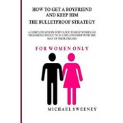 How to Get a Boyfriend and Keep Him - The Bulletproof Strategy: FOR WOMEN ONLY - A complete step-by-step guide to help single women get into a relatio, Paperback/Michael Sweeney