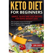 Keto Diet for Beginners: Simple, Quick and Easy Recipes for Rapid Weight Loss: The Complete Instant Pot Ketogenic Diet Cookbook to Start Small, Paperback/Don Cooper