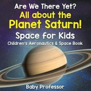 Are We There Yet? All about the Planet Saturn! Space for Kids - Children's Aeronautics & Space Book, Paperback/Baby Professor