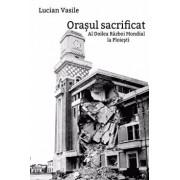 Orasul sacrificat. Al Doilea Razboi Mondial la Ploiesti/Lucian Vasile