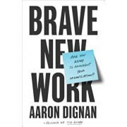 Brave New Work: Are You Ready to Reinvent Your Organization?, Hardcover/Aaron Dignan