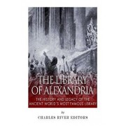The Library of Alexandria: The History and Legacy of the Ancient World's Most Famous Library, Paperback/Charles River Editors