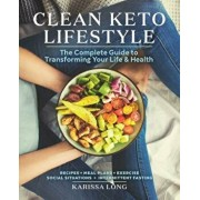 Clean Keto Lifestyle: The Complete Guide to Transforming Your Life and Health, Paperback/Karissa Long