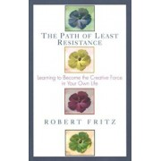 Path of Least Resistance: Learning to Become the Creative Force in Your Own Life, Paperback/Robert Fritz