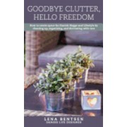 Goodbye Clutter, Hello Freedom: How to Create Space for Danish Hygge and Lifestyle by Cleaning Up, Organizing and Decorating with Care, Paperback
