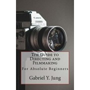 The Guide to Directing and Filming for Absolute Beginners: This Is a Small But Effective Guide for People Who Have an Interest for Film-Making and Dir, Paperback/Gabriel Yesung Jung