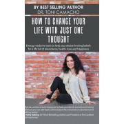 How to Change Your Life with Just One Thought: Energy Medicine Tools to Help You Release Limiting Beliefs for a Life Full of Abundance, Health, Love a, Hardcover/Camacho