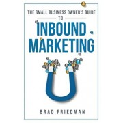 The Small Business Owner's Guide to Inbound Marketing: Tips and Tricks to Grow Your Business, Paperback/Brad Friedman