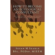 How to Become an Ecological Consultant: Career Guide for the UK, Paperback/Susan M. Searle Bsc