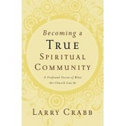 Becoming a True Spiritual Community: A Profound Vision of What the Church Can Be, Paperback/Larry Crabb