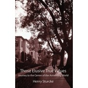 Those Elusive True Values: Journey to the Center of the Armstrong World, Hardcover/Henry Sturcke