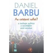 Au cetatenii suflet' O teologie politica a societatilor post-seculare/Daniel Barbu
