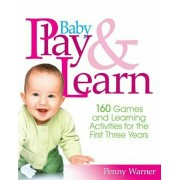 Baby Play and Learn: 160 Games and Learning Activities for the First Three Years, Paperback