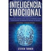 Inteligencia Emocional: Una gua para aumentar su CE y mejorar las habilidades sociales, la autoconciencia, las habilidades de liderazgo, las, Paperback/Steven Turner