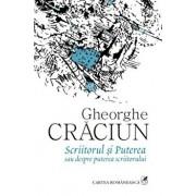 Scriitorul si Puterea sau despre puterea scriitorului/Gheorghe Craciun