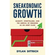 Sneakonomic Growth: Scarcity, Storytelling, and the Arrival of Sneakers as an Asset Class, Paperback/Dylan Dittrich