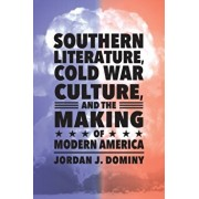Southern Literature, Cold War Culture, and the Making of Modern America, Paperback/Jordan J. Dominy