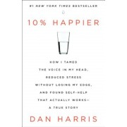 10% Happier: How I Tamed the Voice in My Head, Reduced Stress Without Losing My Edge, and Found Self-Help That Actually Works - A T, Hardcover