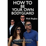 How to Be Your Own Bodyguard: Self Defense for Men & Women from a Lifetime of Protecting Clients in Hostile Environments., Paperback/Nick Hughes