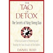 The Tao of Detox: The Secrets of Yang-Sheng Dao; A Practical Guide to Preventing and Treating the Toxic Assualt on Our Bodies, Paperback/Daniel Reid