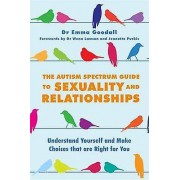 The Autism Spectrum Guide to Sexuality and Relationships Understand Yourself and Make Choices That Are Right for You par Emma Goodall et Avant-prop...