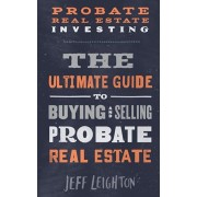 Probate Real Estate Investing: The Ultimate Guide To Buying And Selling Probate Real Estate, Paperback/Jeff Leighton