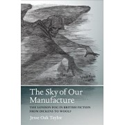 The Sky of Our Manufacture: The London Fog in British Fiction from Dickens to Woolf, Paperback/Jesse Oak Taylor