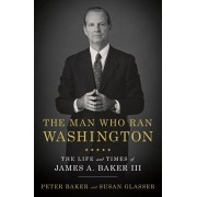 The Man Who Ran Washington: The Life and Times of James A. Baker III, Hardcover/Peter Baker
