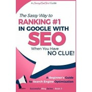 Seo - The Sassy Way of Ranking #1 in Google - When You Have No Clue!: Beginner's Guide to Search Engine Optimization and Internet Marketing, Paperback/Gundi Gabrielle