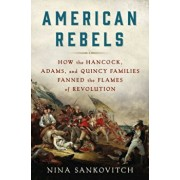 American Rebels: How the Hancock, Adams, and Quincy Families Fanned the Flames of Revolution, Hardcover/Nina Sankovitch
