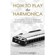 How to Play the Harmonica: A Complete Guide for Beginners - Chromatic and Diatonic Harmonica, Paperback/Dylan Green