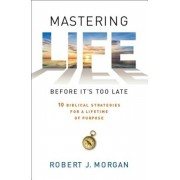 Mastering Life Before It's Too Late: 10 Biblical Strategies for a Lifetime of Purpose, Paperback