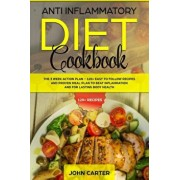 Anti Inflammatory Diet Cookbook: The 3 Week Action Plan - 120+ Easy to Follow Recipes and Proven Meal Plan to Beat Inflammation and for Lasting Body H, Paperback/John Carter