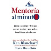 Mentoria Al Minuto: Como Encontrar y Trabajar Con Un Mentor y Por Que Se Beneficiaria Siendo Uno