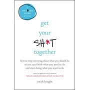 Get Your Sht Together: How to Stop Worrying about What You Should Do So You Can Finish What You Need to Do and Start Doing What You Want to D, Hardcover