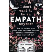 I Don't Want to Be an Empath Anymore: How to Reclaim Your Power Over Emotional Overload, Maintain Boundaries, and Live Your Best Life, Paperback/Ora North