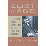 Eliot and His Age: T. S. Eliot's Moral Imagination in the Twentieth Century, Paperback/Russell Kirk