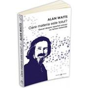 Oare materia este totul' Eseuri despre raportul omului cu lumea materiala/Alan Watts