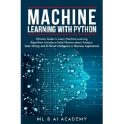 Machine Learning with Python: The Ultimate Guide to Learn Machine Learning Algorithms. Includes a Useful Section about Analysis, Data Mining and Art, Paperback/ML and Ai Academy
