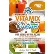 Complete Vitamix Blender Cookbook: : Over 350 All-Natural Recipes for Total Health Rejuvenation, Weight Loss, Detox, Superfood Smoothies, Spice Blends, Paperback
