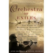 Orchestra of Exiles: The Story of Bronislaw Huberman, the Israel Philharmonic, and the One Thousand Jews He Saved from Nazi Horrors, Hardcover