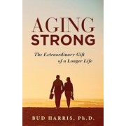 Aging Strong: The Extraordinary Gift of a Longer Life, Paperback