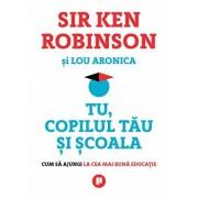 Tu, copilul tau si scoala. Cum sa ajungi la cea mai buna educatie/Sir Ken Robinson