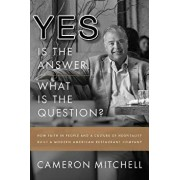 Yes Is the Answer! What Is the Question?: How Faith in People and a Culture of Hospitality Built a Modern American Restaurant Company, Hardcover/Cameron Mitchell