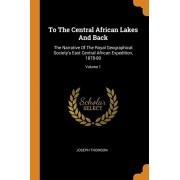 To the Central African Lakes and Back: The Narrative of the Royal Geographical Society's East Central African Expedition, 1878-80; Volume 1, Paperback/Joseph Thomson